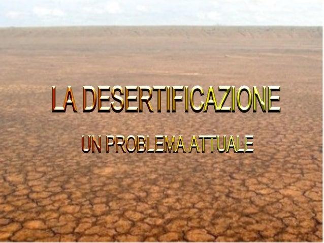 • La desertificazione si ha quando zone non desertiche diventano desertiche. • I suoli si impoveriscono sempre di più e la...