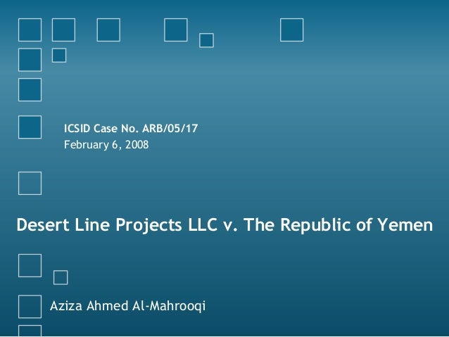 ICSID Case No. ARB/05/17 February 6, 2008  Desert Line Projects LLC v. The Republic of Yemen  Aziza Ahmed Al-Mahrooqi