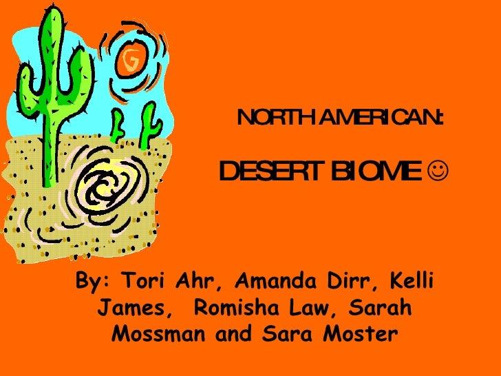DESERT BIOME   By: Tori Ahr, Amanda Dirr, Kelli James,  Romisha Law, Sarah Mossman and Sara Moster NORTH AMERICAN: