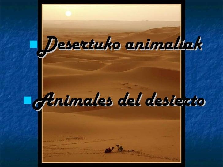 <ul><li>Desertuko animaliak </li></ul><ul><li>Animales   del   desierto </li></ul>