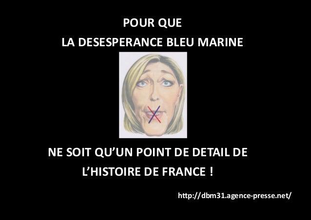 POUR QUE LA DESESPERANCE BLEU MARINE http://dbm31.agence-presse.net/ NE SOIT QU'UN POINT DE DETAIL DE L'HISTOIRE DE FRANCE...