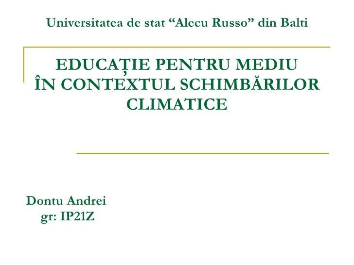 """EDUCAŢIE PENTRU MEDIU ÎN CONTEXTUL SCHIMBĂRILOR CLIMATICE Dontu Andrei  gr: IP21Z Universitatea de stat """"Alecu Russo"""" din ..."""
