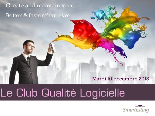 Mardi 10 décembre 2013 Create and maintain tests Better & faster than ever
