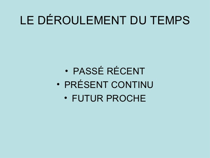 LE DÉROULEMENT DU TEMPS <ul><li>PASSÉ RÉCENT </li></ul><ul><li>PRÉSENT CONTINU </li></ul><ul><li>FUTUR PROCHE </li></ul>