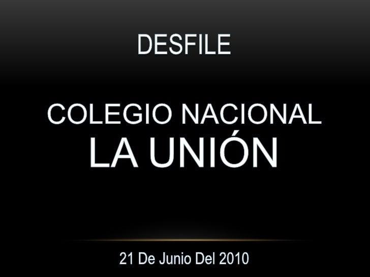 DESFILE<br />COLEGIO NACIONAL<br />LA UNIÓN<br />21 De Junio Del 2010<br />