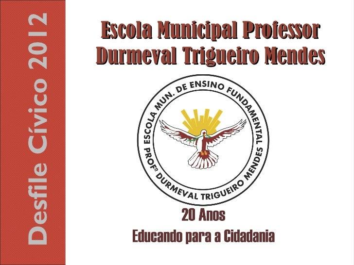 Desfile Cívico 2012   Escola Municipal Professor                      Durmeval Trigueiro Mendes