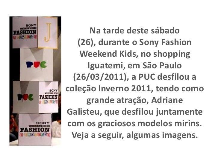 Na tarde deste sábado (26), durante o Sony Fashion Weekend Kids, no shopping Iguatemi, em São Paulo (26/03/2011), a PUC de...