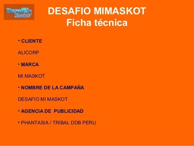 • CLIENTE ALICORP • MARCA MI MASKOT • NOMBRE DE LA CAMPAÑA DESAFIO MI MASKOT • AGENCIA DE PUBLICIDAD • PHANTASIA / TRIBAL ...