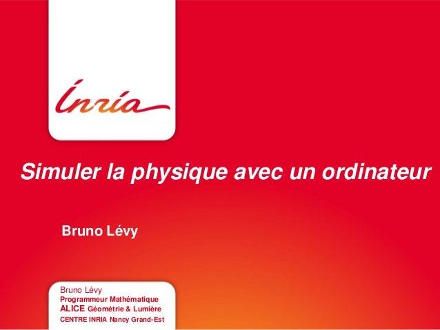 Simuler la physique avec un ordinateur Bruno Lévy Bruno Lévy Programmeur Mathématique ALICE Géométrie & Lumière CENTRE INR...