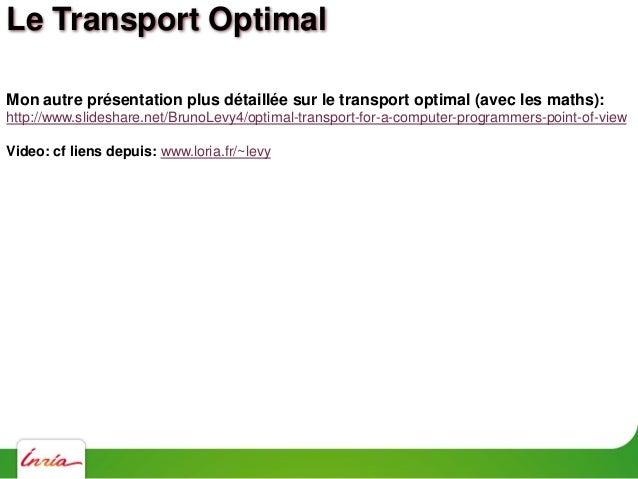 Le Transport Optimal Le problème de Monge: Trouver une application T qui minimize C(T) =    x T(x)   2 d (x) Une applicati...