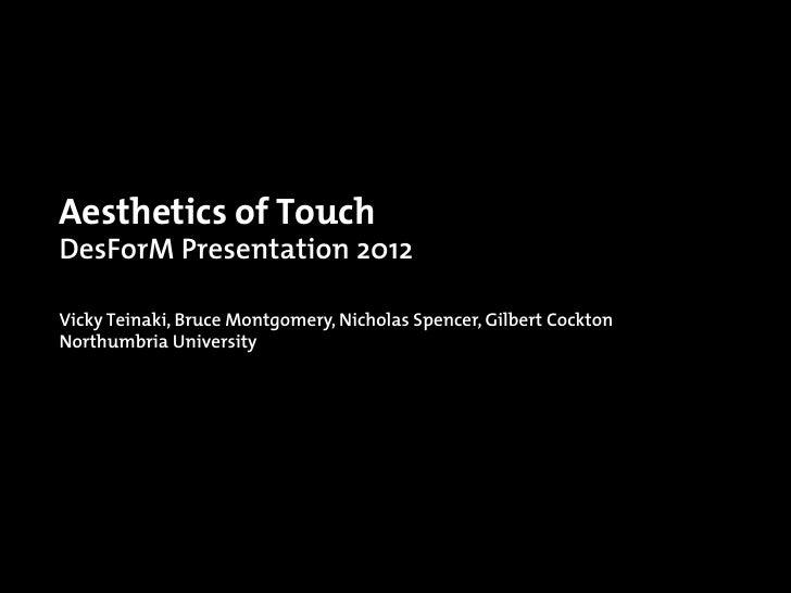Aesthetics of TouchDesForM Presentation 2012Vicky Teinaki, Bruce Montgomery, Nicholas Spencer, Gilbert CocktonNorthumbria ...