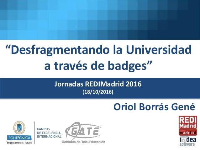"""""""Desfragmentando la Universidad a través de badges"""" Oriol Borrás Gené Jornadas REDIMadrid 2016 (18/10/2016)"""