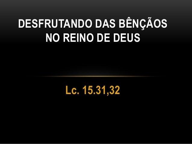 Lc. 15.31,32 DESFRUTANDO DAS BÊNÇÃOS NO REINO DE DEUS
