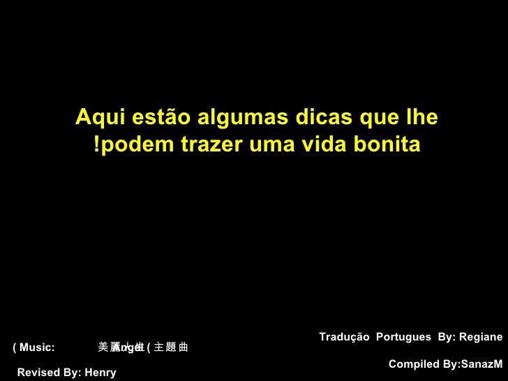 Tradução  Portugues  By: Regiane Compiled By:  SanazM Aqui estão algumas dicas que lhe  podem trazer uma vida bonita!   Mu...