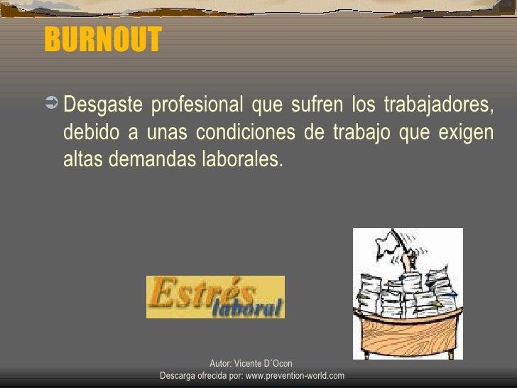BURNOUT <ul><li>Desgaste profesional que sufren los trabajadores ,  debido a unas condiciones de trabajo que exigen altas ...