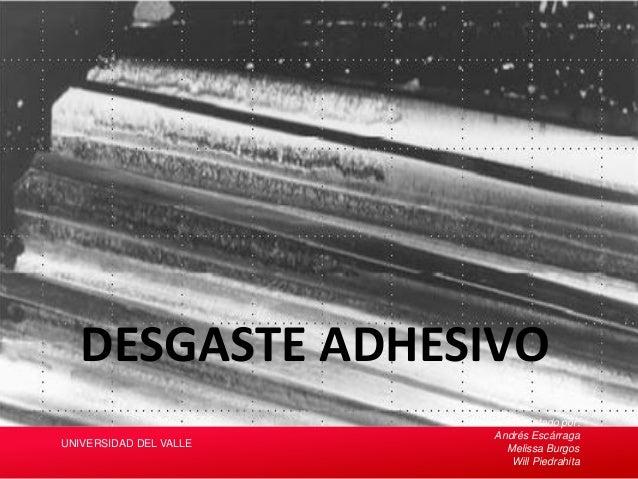 DESGASTE ADHESIVO Presentado por: Andrés Escárraga Melissa Burgos Will Piedrahita UNIVERSIDAD DEL VALLE