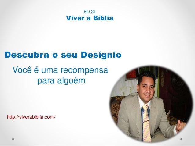 BLOG  Viver a Bíblia  Descubra o seu Desígnio  Você é uma recompensa  para alguém  http://viverabiblia.com/