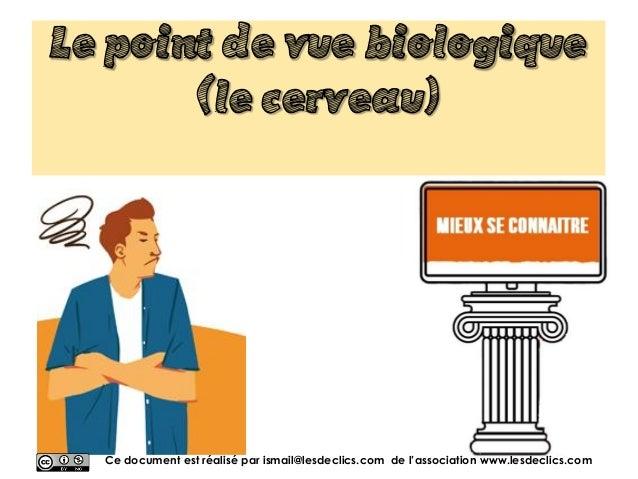 Le point de vue biologique (le cerveau) Ce document est réalisé par ismail@lesdeclics.com de l'association www.lesdeclics....