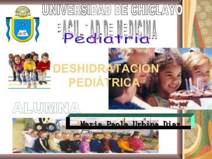 <ul><li>Maria Paola Urbina Diaz </li></ul>ALUMNA UNIVERSIDAD DE CHICLAYO FACULTAD DE MEDICINA Pediatria DESHIDRATACIÓN PED...