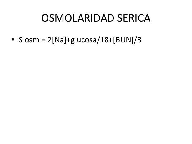OSMOLARIDAD SERICA• S osm = 2[Na]+glucosa/18+[BUN]/3