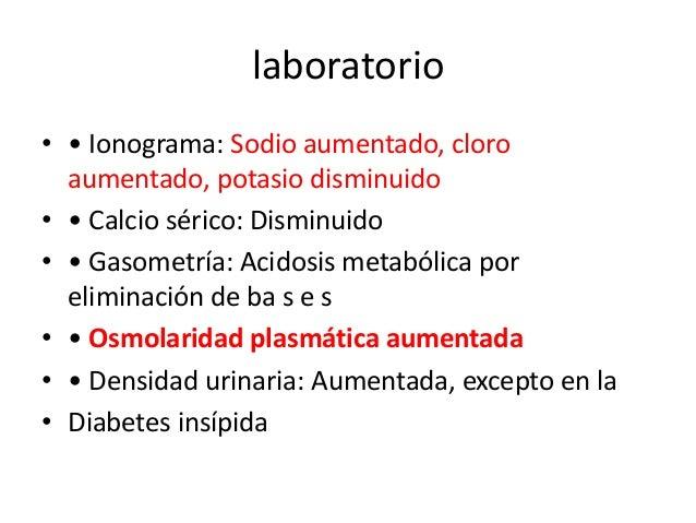 laboratorio• • Ionograma: Sodio aumentado, cloro  aumentado, potasio disminuido• • Calcio sérico: Disminuido• • Gasometría...