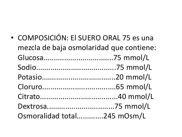 • COMPOSICIÓN: El SUERO ORAL 75 es una  mezcla de baja osmolaridad que contiene:  Glucosa....................................
