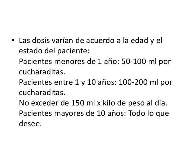 • Las dosis varían de acuerdo a la edad y el  estado del paciente:  Pacientes menores de 1 año: 50-100 ml por  cucharadita...