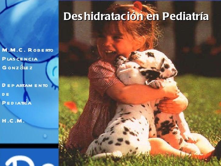 Deshidratación en Pediatría M.M.C. Roberto Plascencia González Departamento de  Pediatría H.C.M.