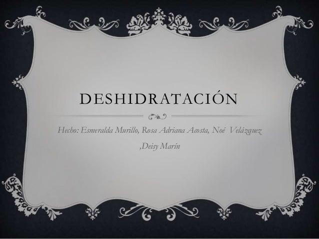 DESHIDRATACIÓN Hecho: Esmeralda Murillo, Rosa Adriana Acosta, Noé Velázquez ,Deisy Marín