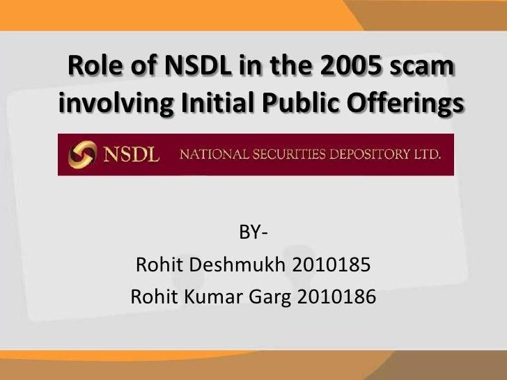 Role of NSDL in the 2005 scam involving Initial Public Offerings<br />BY-<br />Rohit Deshmukh 2010185<br />Rohit Kumar Gar...