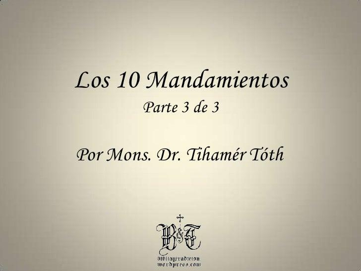 Los 10 Mandamientos<br />Parte 3 de 3<br />Por Mons. Dr. TihamérTóth<br />