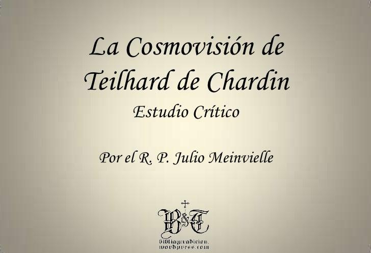 La Cosmovisión de<br />Teilhard de Chardin<br />Estudio Crítico<br />Por el R. P. Julio Meinvielle<br />