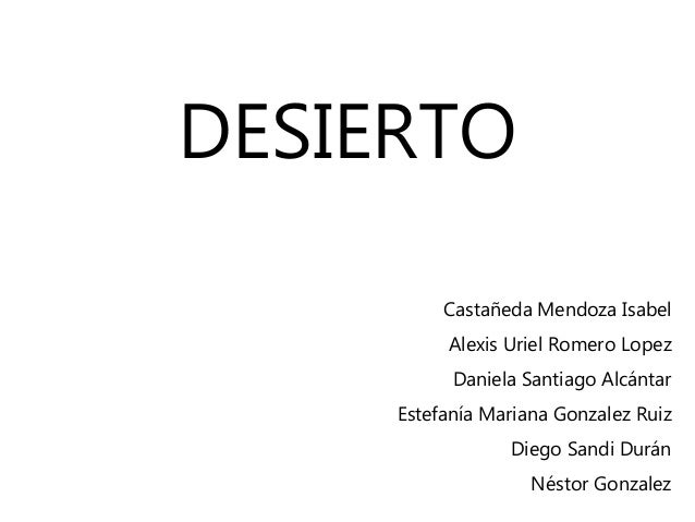 DESIERTO Castañeda Mendoza Isabel Alexis Uriel Romero Lopez Daniela Santiago Alcántar Estefanía Mariana Gonzalez Ruiz Dieg...