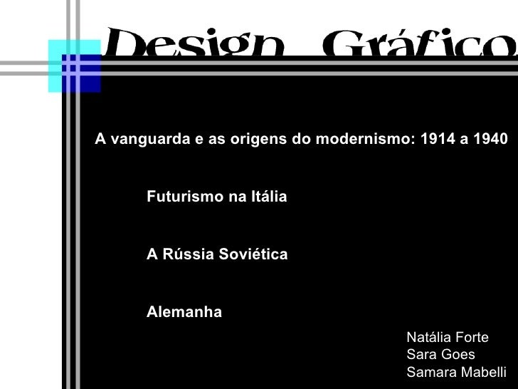Natália Forte Sara Goes Samara Mabelli A vanguarda e as origens do modernismo: 1914 a 1940 Futurismo na Itália A Rússia So...