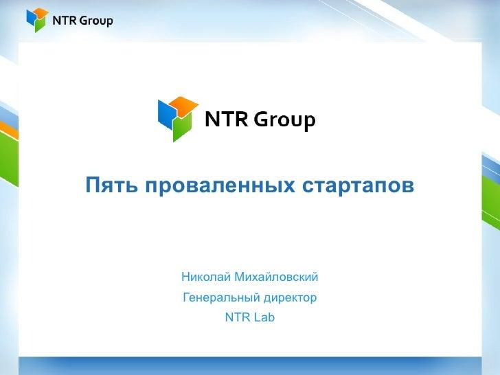 Пять проваленных стартапов Николай Михайловский Генеральный директор NTR Lab