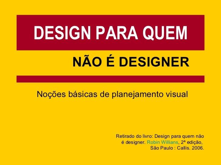 DESIGN PARA QUEM NÃO É DESIGNER Noções básicas de planejamento visual Retirado do livro: Design para quem não é designer. ...