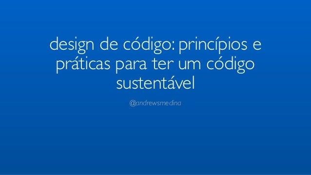 design de código: princípios e práticas para ter um código          sustentável           @andrewsmedina