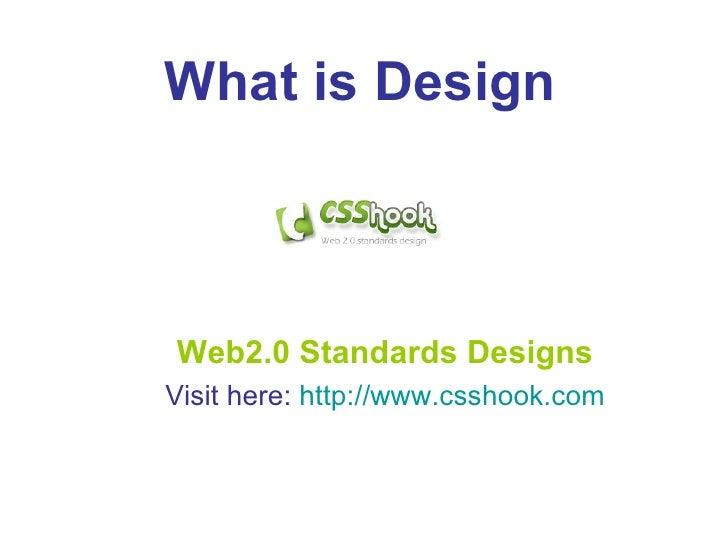 Web2.0 Standards Designs Visit here:  http:// www.csshook.com What is Design