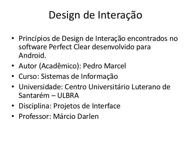 Design de Interação • Princípios de Design de Interação encontrados no software Perfect Clear desenvolvido para Android. •...