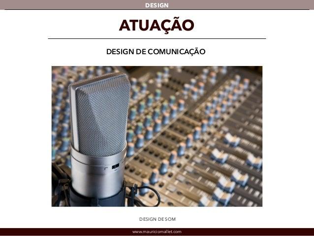 DESIGN  ATUAÇÃO  DESIGN DE COMUNICAÇÃO  DESIGN DE SOM  www.mauriciomallet.com
