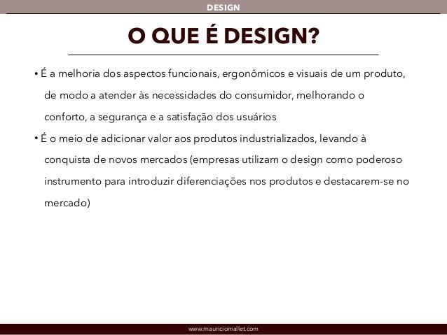 DESIGN  O QUE É DESIGN?  • É a melhoria dos aspectos funcionais, ergonômicos e visuais de um produto,  de modo a atender à...