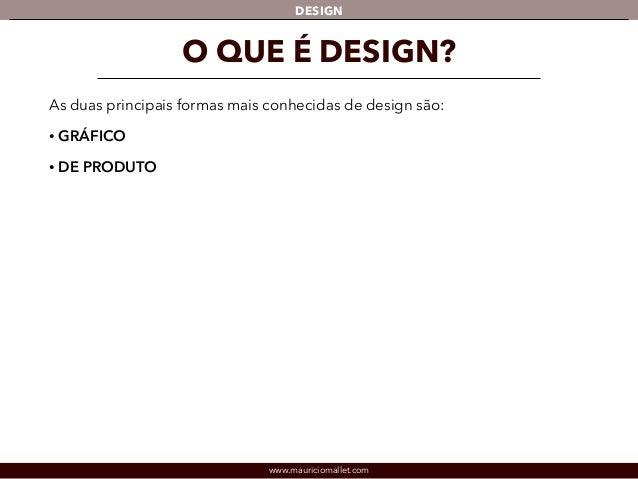 DESIGN  O QUE É DESIGN?  As duas principais formas mais conhecidas de design são:  • GRÁFICO  • DE PRODUTO  www.mauricioma...