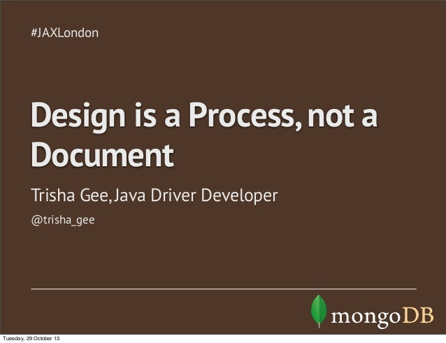 #JAXLondon  Design is a Process, not a Document Trisha Gee, Java Driver Developer @trisha_gee  Tuesday, 29 October 13