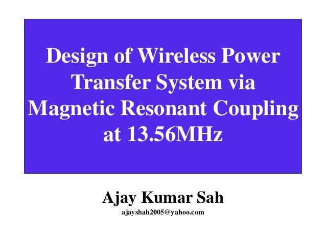 Design of Wireless Power Transfer System via Magnetic Resonant Coupling at 13.56MHz Ajay Kumar Sah ajayshah2005@yahoo.com