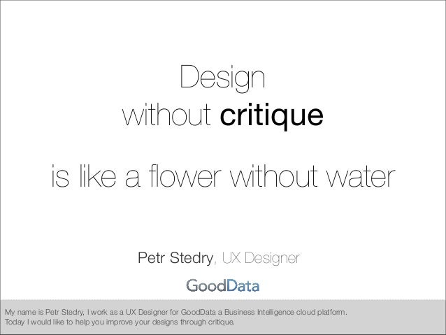 Designwithout critiqueis like a flower without waterPetr Stedry, UX DesignerMy name is Petr Stedry, I work as a UX Designer...