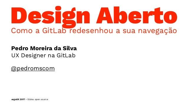 Design AbertoComo a GitLab redesenhou a sua navegação Pedro Moreira da Silva UX Designer na GitLab @pedromscom ergoUX 2017...