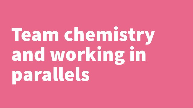 Team chemistry  and working in  parallels
