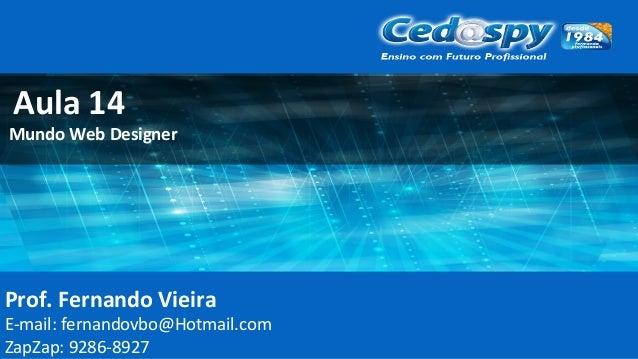Prof. Fernando Vieira E-mail: fernandovbo@Hotmail.com ZapZap: 9286-8927 Aula 14 Mundo Web Designer