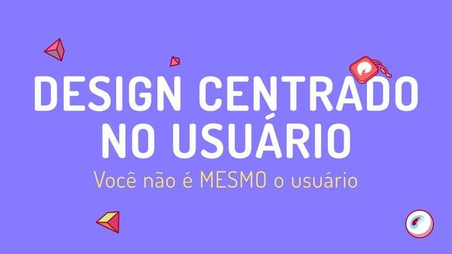 Você não é MESMO o usuário DESIGN CENTRADO NO USUÁRIO