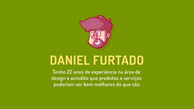 DANIEL FURTADO Tenho 22 anos de experiência na área de design e acredito que produtos e serviços poderiam ser bem melhores...